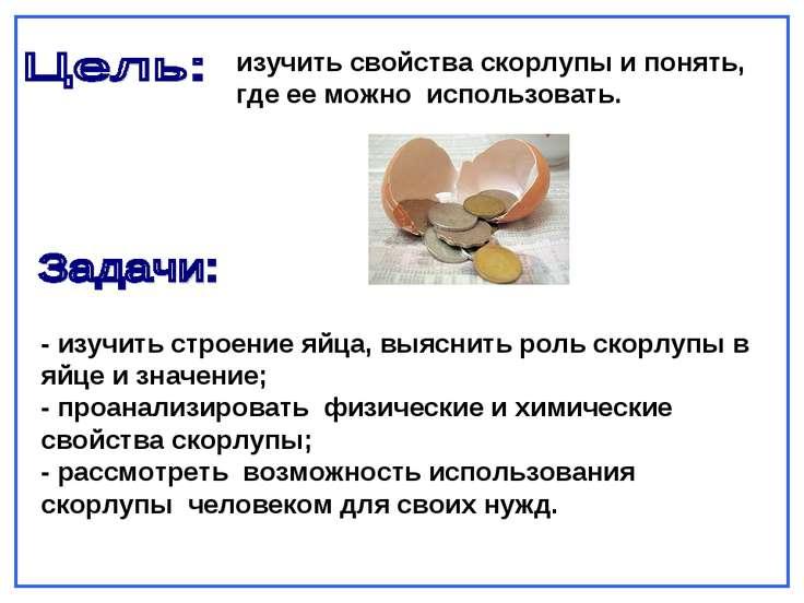 изучить свойства скорлупы и понять, где ее можно использовать. - изучить стро...