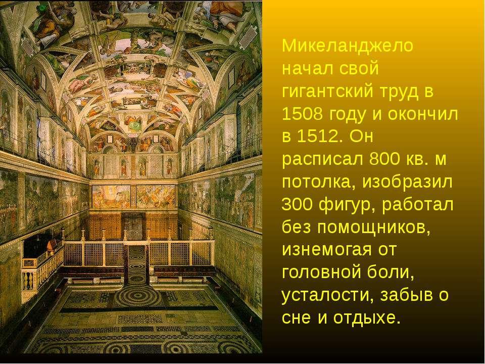 Микеланджело начал свой гигантский труд в 1508 году и окончил в 1512. Он расп...