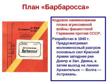 План «Барбаросса» Кодовое наименование плана агрессивной войны фашистской Гер...