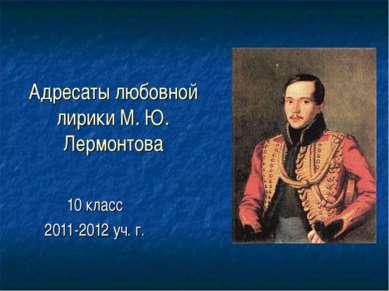 Адресаты любовной лирики М. Ю. Лермонтова 10 класс 2011-2012 уч. г.