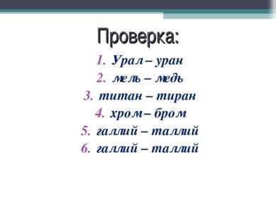 Проверка: Урал – уран мель – медь титан – тиран хром – бром галлий – таллий г...