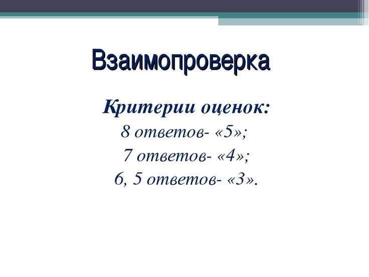Взаимопроверка Критерии оценок: 8 ответов- «5»; 7 ответов- «4»; 6, 5 ответов-...