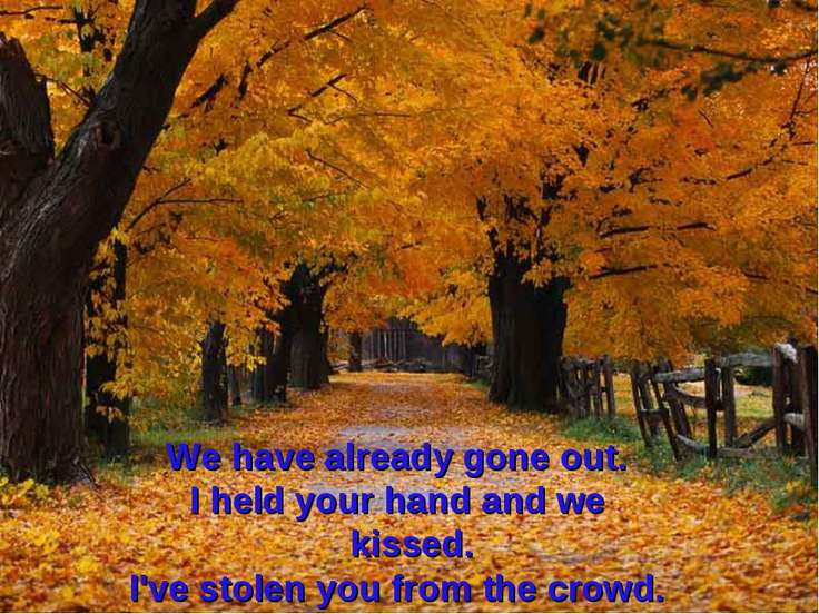 We have already gone out. I held your hand and we kissed. I've stolen you fro...