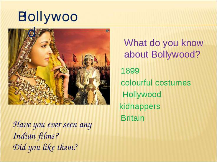 B ollywood H What do you know about Bollywood? 1899 colourful costumes Hollyw...