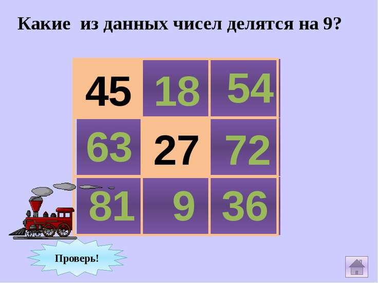 Какие из данных чисел делятся на 9? 44 18 54 63 28 72 81 9 36 Проверь! 27 45
