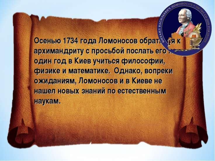 Осенью 1734 года Ломоносов обратился к архимандриту с просьбой послать его на...