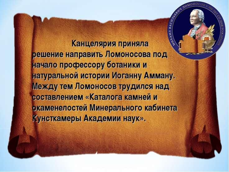 Канцелярия приняла решение направить Ломоносова под начало профессору ботаник...