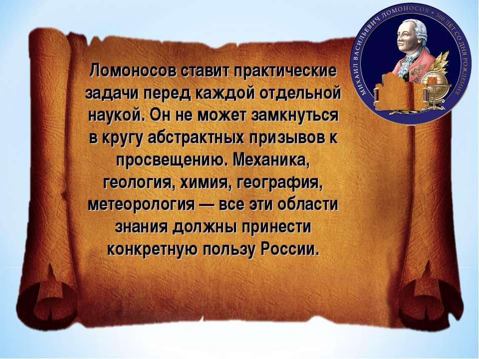 Ломоносов ставит практические задачи перед каждой отдельной наукой. Он не мож...