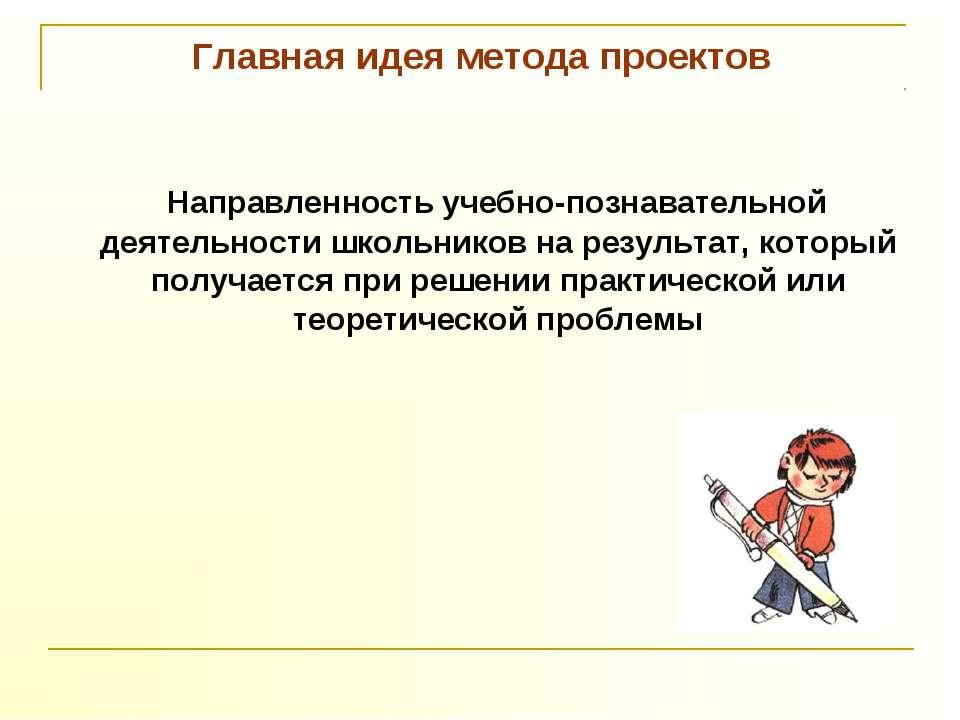 Главная идея метода проектов Направленность учебно-познавательной деятельност...