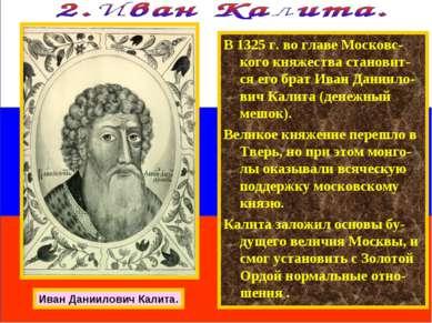 В 1325 г. во главе Московс-кого княжества становит-ся его брат Иван Даниило-в...