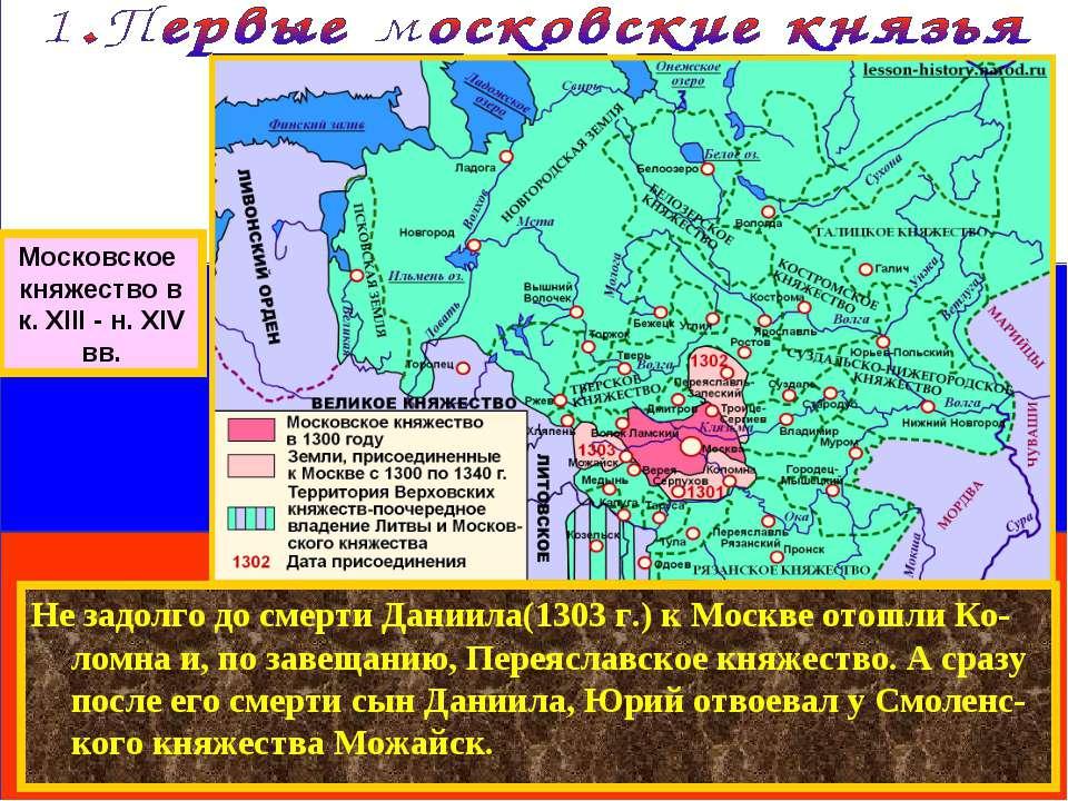 Не задолго до смерти Даниила(1303 г.) к Москве отошли Ко-ломна и, по завещани...