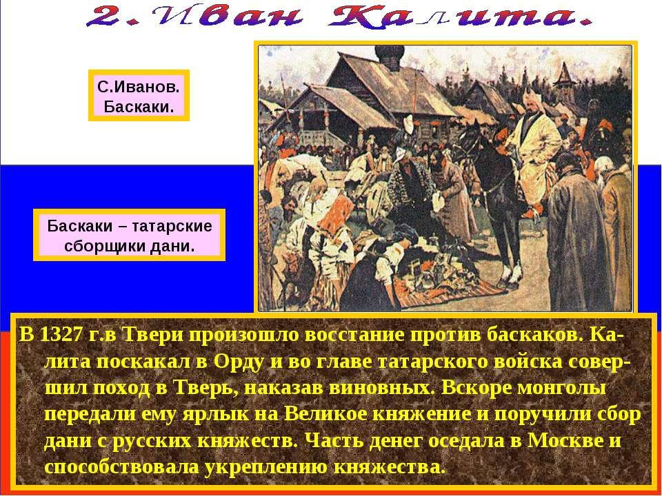 В 1327 г.в Твери произошло восстание против баскаков. Ка-лита поскакал в Орду...