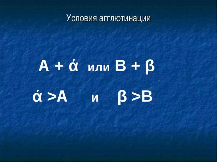 Условия агглютинации А + ά или В + β ά >А и β >В
