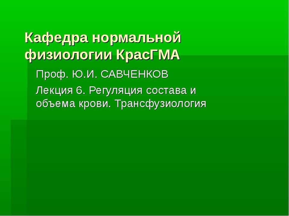 Кафедра нормальной физиологии КрасГМА Проф. Ю.И. САВЧЕНКОВ Лекция 6. Регуляци...