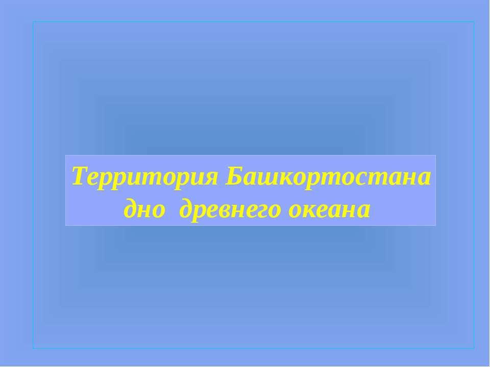 Территория Башкортостана дно древнего океана