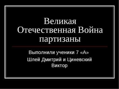 Великая Отечественная Война партизаны Выполнили ученики 7 «А» Шлей Дмитрий и ...
