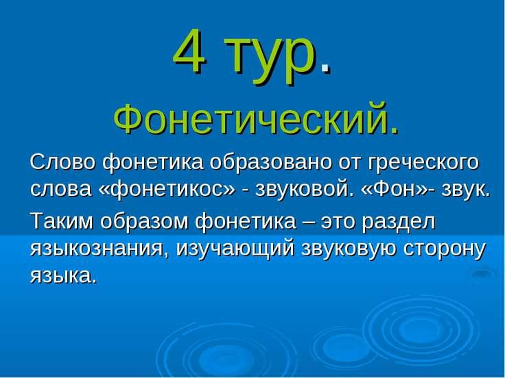 4 тур. Фонетический. Слово фонетика образовано от греческого слова «фонетикос...