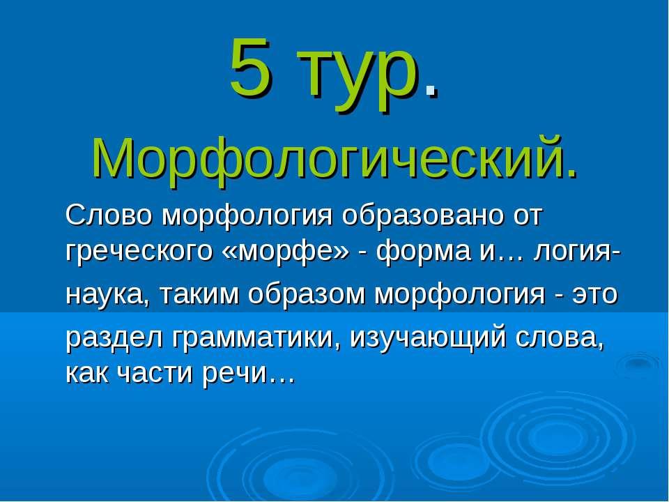 5 тур. Морфологический. Слово морфология образовано от греческого «морфе» - ф...