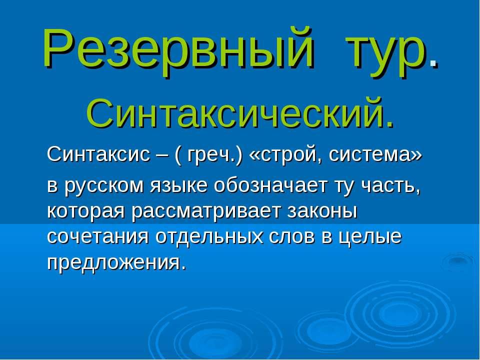 Резервный тур. Синтаксический. Синтаксис – ( греч.) «строй, система» в русско...