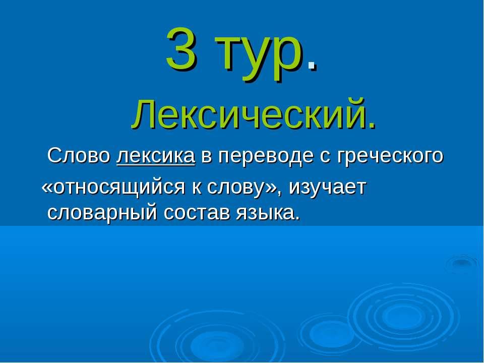 3 тур. Лексический. Слово лексика в переводе с греческого «относящийся к слов...