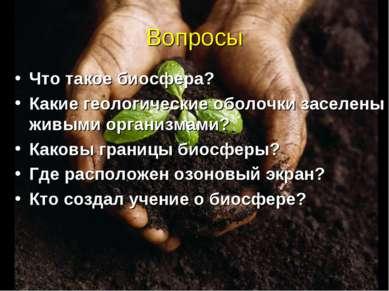 Вопросы Что такое биосфера? Какие геологические оболочки заселены живыми орга...