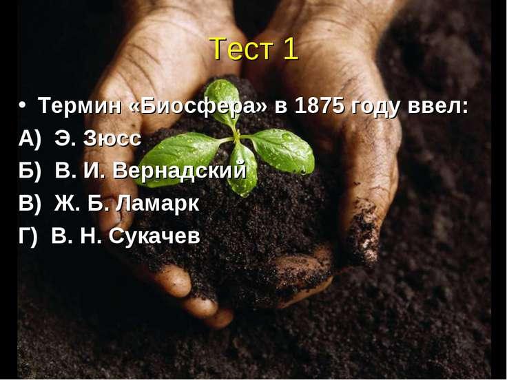 Тест 1 Термин «Биосфера» в 1875 году ввел: А) Э. Зюсс Б) В. И. Вернадский В) ...