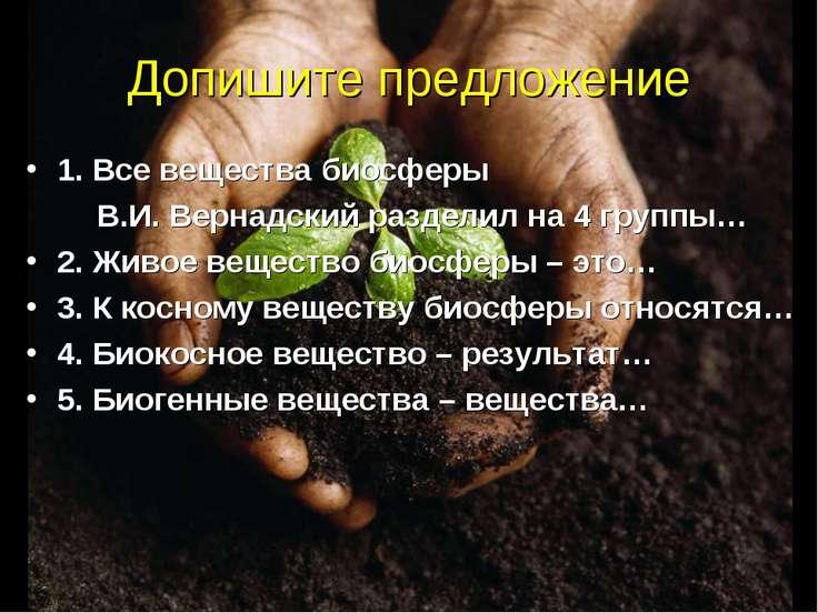 Допишите предложение 1. Все вещества биосферы В.И. Вернадский разделил на 4 г...