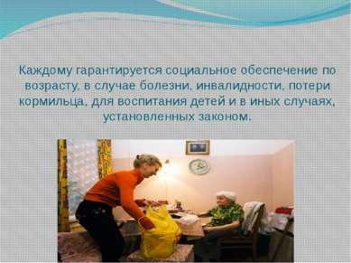 Каждому гарантируется социальное обеспечение по возрасту, в случае болезни, и...