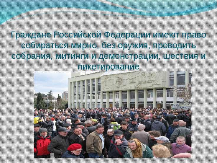 Граждане Российской Федерации имеют право собираться мирно, без оружия, прово...