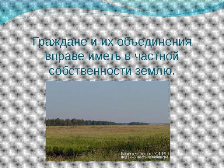 Граждане и их объединения вправе иметь в частной собственности землю.
