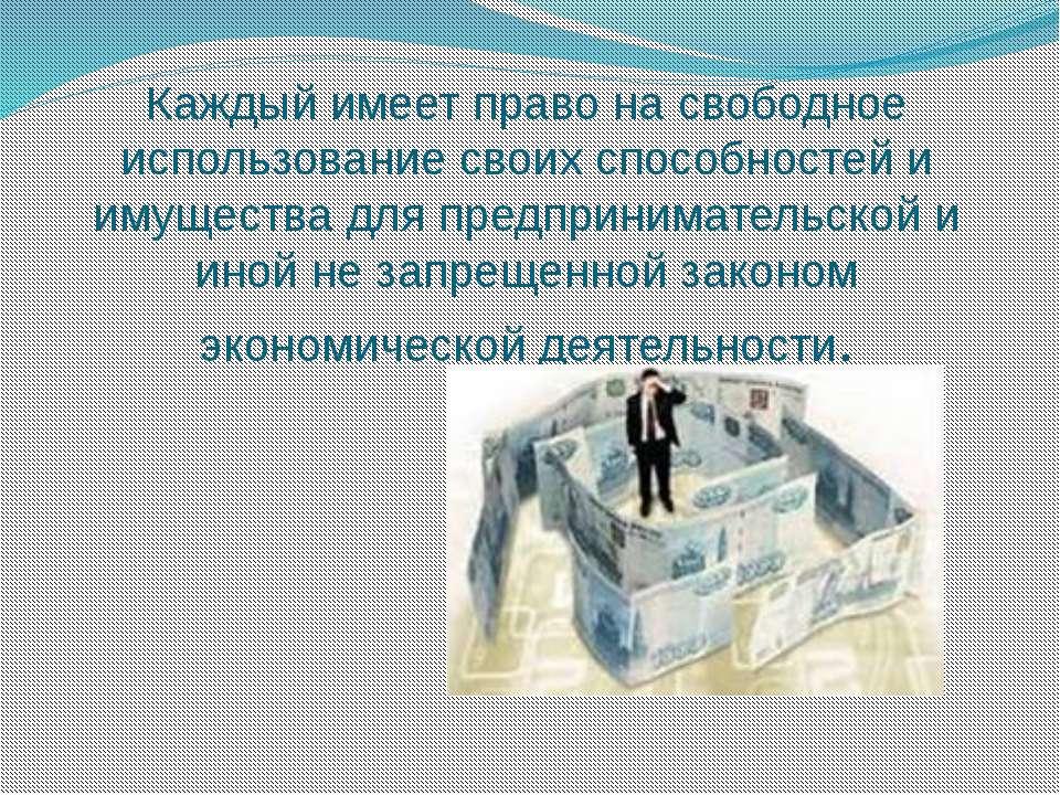 Каждый имеет право на свободное использование своих способностей и имущества ...