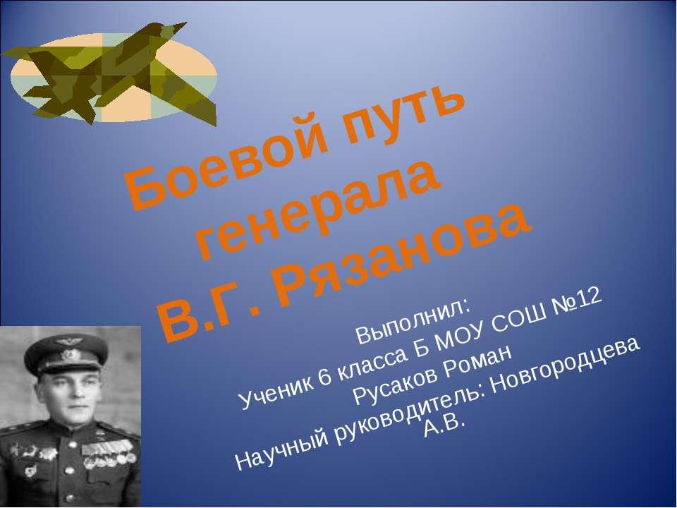 Боевой путь генерала В.Г. Рязанова Выполнил: Ученик 6 класса Б МОУ СОШ №12 Ру...