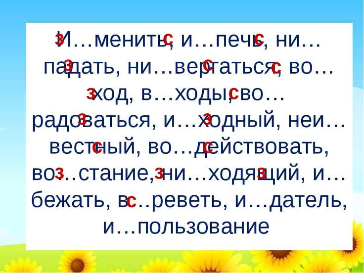 И…менить, и…печь, ни…падать, ни…вергаться, во…ход, в…ходы, во…радоваться, и…х...