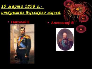 19 марта 1898 г.- открытие Русского музея Николай II Александр III