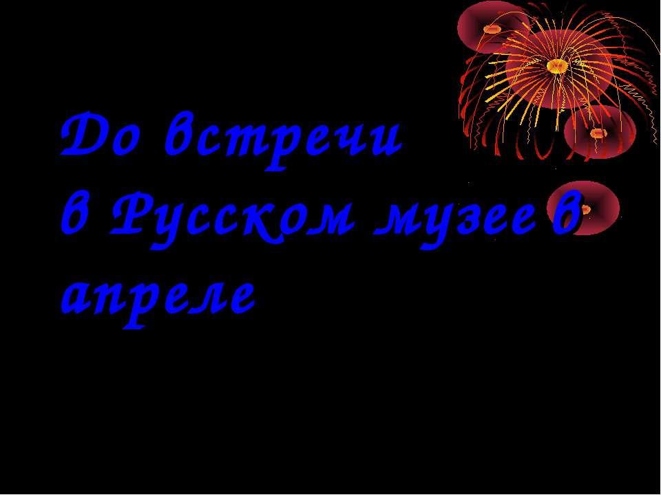 До встречи в Русском музее в апреле