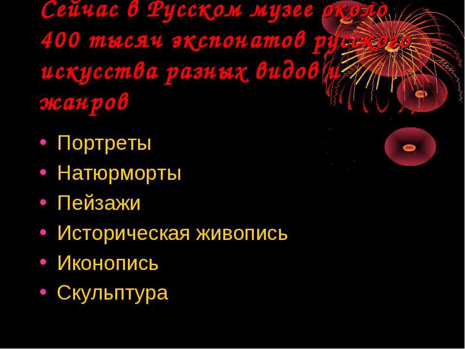 Сейчас в Русском музее около 400 тысяч экспонатов русского искусства разных в...