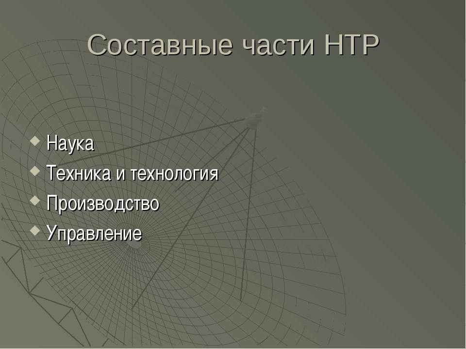 Составные части НТР Наука Техника и технология Производство Управление