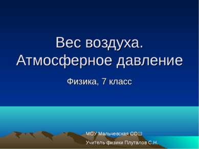 Вес воздуха. Атмосферное давление Физика, 7 класс МОУ Мальчевская СОШ Учитель...