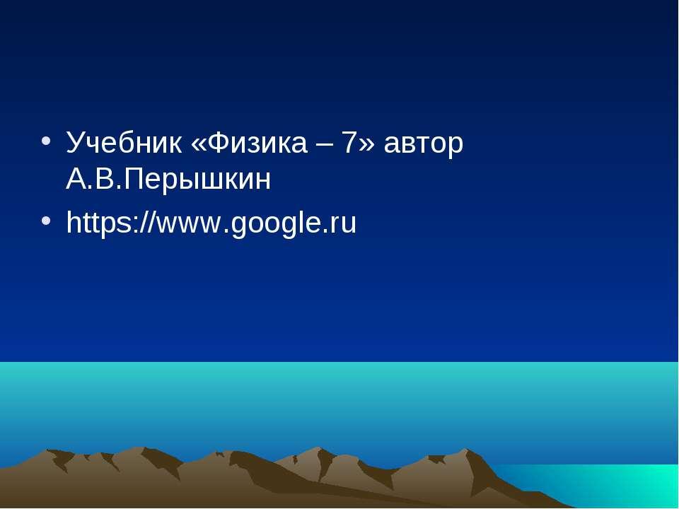 Учебник «Физика – 7» автор А.В.Перышкин https://www.google.ru