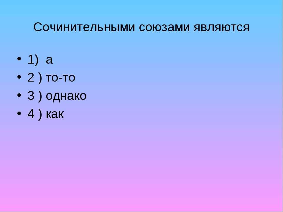 Сочинительными союзами являются 1) а 2 ) то-то 3 ) однако 4 ) как
