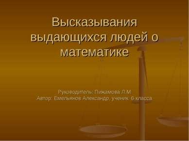 Высказывания выдающихся людей о математике Руководитель: Пижамова Л.М Автор: ...