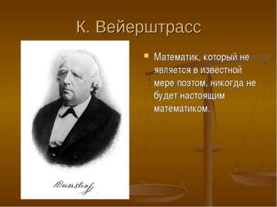 К. Вейерштрасс Математик, который не является в известной мере поэтом, никогд...