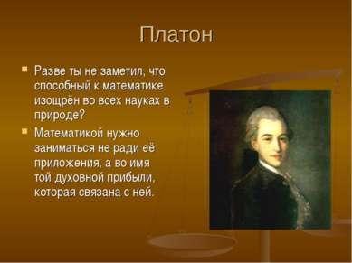Платон Разве ты не заметил, что способный к математике изощрён во всех науках...