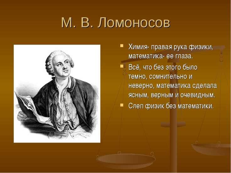 М. В. Ломоносов Химия- правая рука физики, математика- ее глаза. Всё, что без...