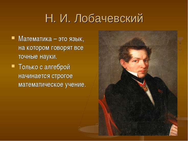 Н. И. Лобачевский Математика – это язык, на котором говорят все точные науки....