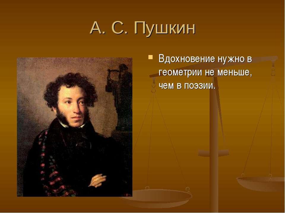 А. С. Пушкин Вдохновение нужно в геометрии не меньше, чем в поэзии.