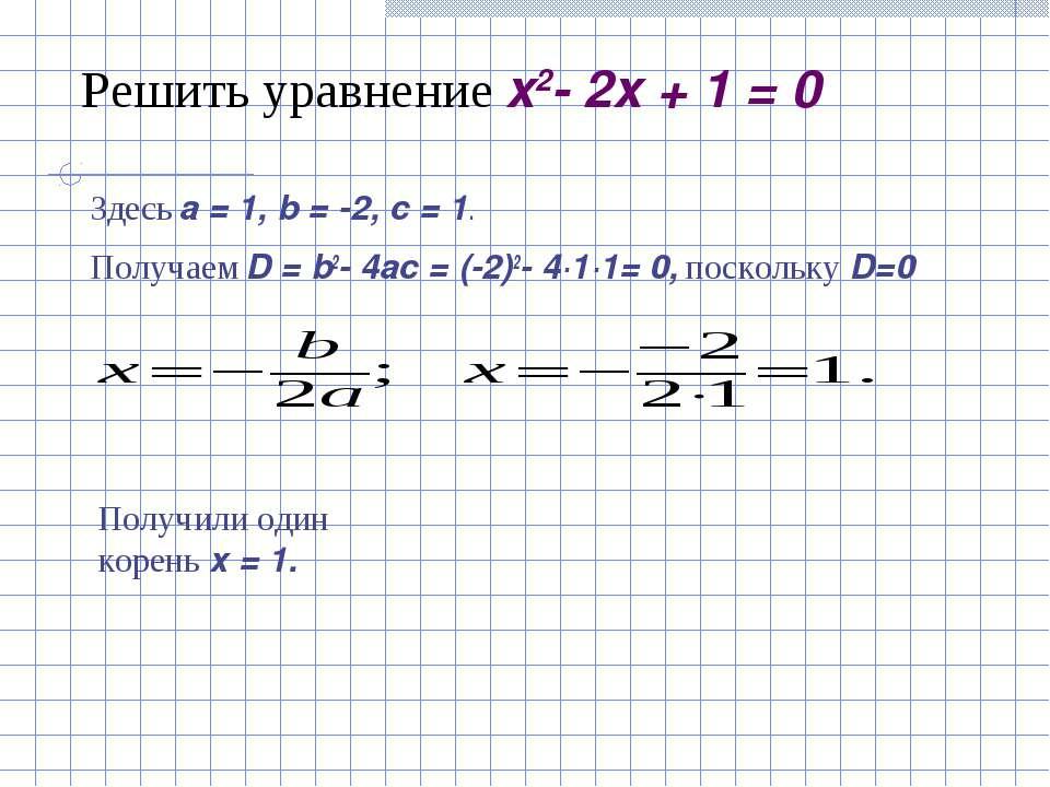 Решить уравнение x2- 2x + 1 = 0 Здесь a=1, b=-2, c=1. Получаем D=b2-...