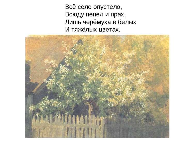 Всё село опустело, Всюду пепел и прах, Лишь черёмуха в белых И тяжёлых цветах.