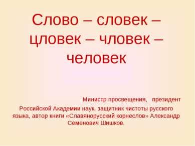 Слово – словек – цловек – чловек – человек Министр просвещения, президент Рос...