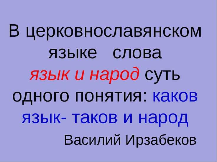 В церковнославянском языке слова язык и народ суть одного понятия: каков язык...